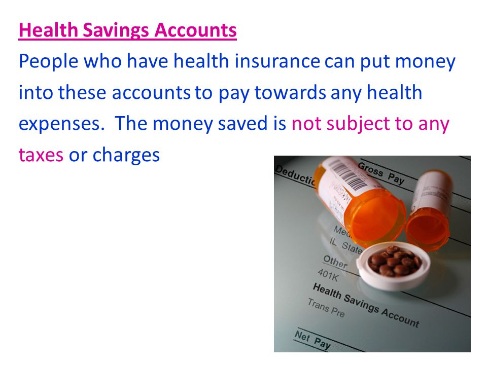 Health Savings Accounts People who have health insurance can put money into these accounts to pay towards any health expenses.