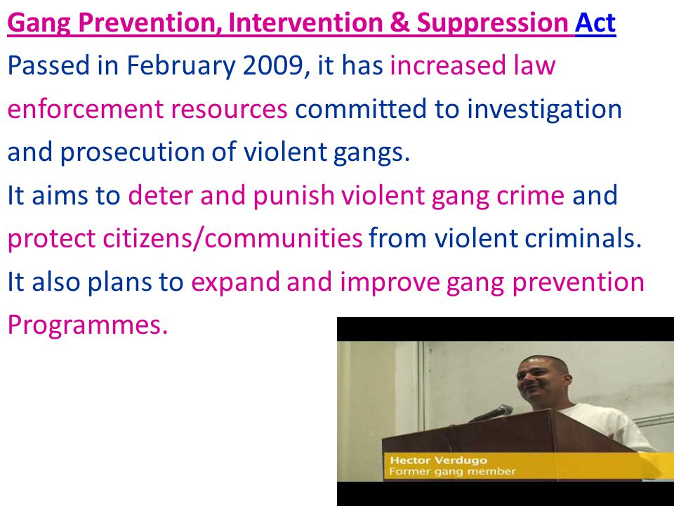 Gang Prevention, Intervention & Suppression Act Passed in February 2009, it has increased law enforcement resources committed to investigation and prosecution of violent gangs.