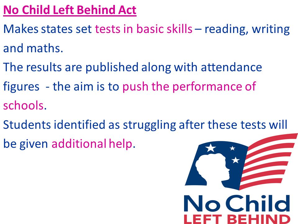 No Child Left Behind Act Makes states set tests in basic skills – reading, writing and maths.
