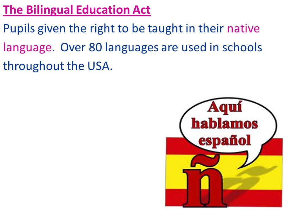 The Bilingual Education Act Pupils given the right to be taught in their native language.