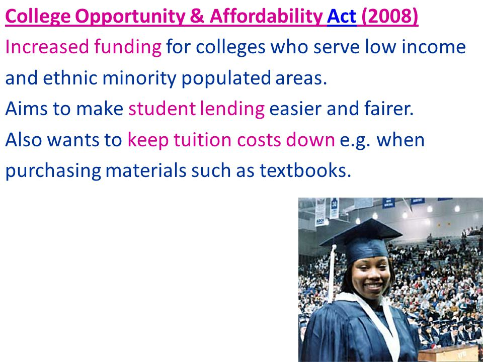 College Opportunity & Affordability Act (2008) Increased funding for colleges who serve low income and ethnic minority populated areas.