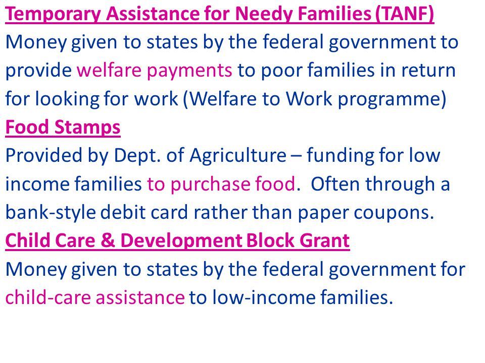 Temporary Assistance for Needy Families (TANF) Money given to states by the federal government to provide welfare payments to poor families in return for looking for work (Welfare to Work programme) Food Stamps Provided by Dept.
