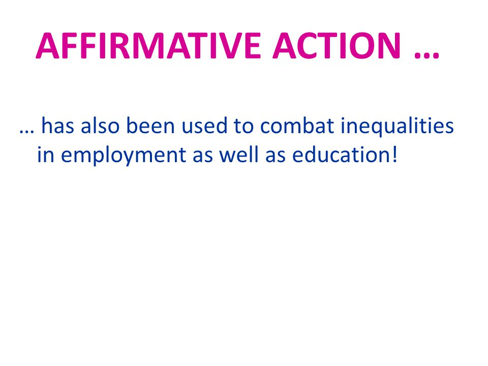 AFFIRMATIVE ACTION … … has also been used to combat inequalities in employment as well as education!