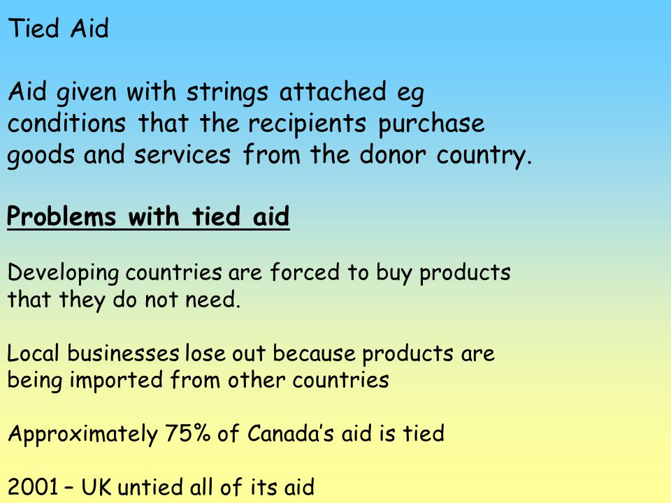 Tied Aid Aid given with strings attached eg conditions that the recipients purchase goods and services from the donor country.