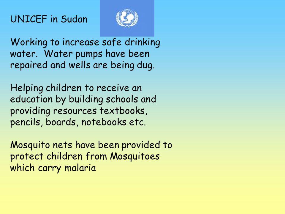 UNICEF in Sudan Working to increase safe drinking water. Water pumps have been repaired and wells are being dug.