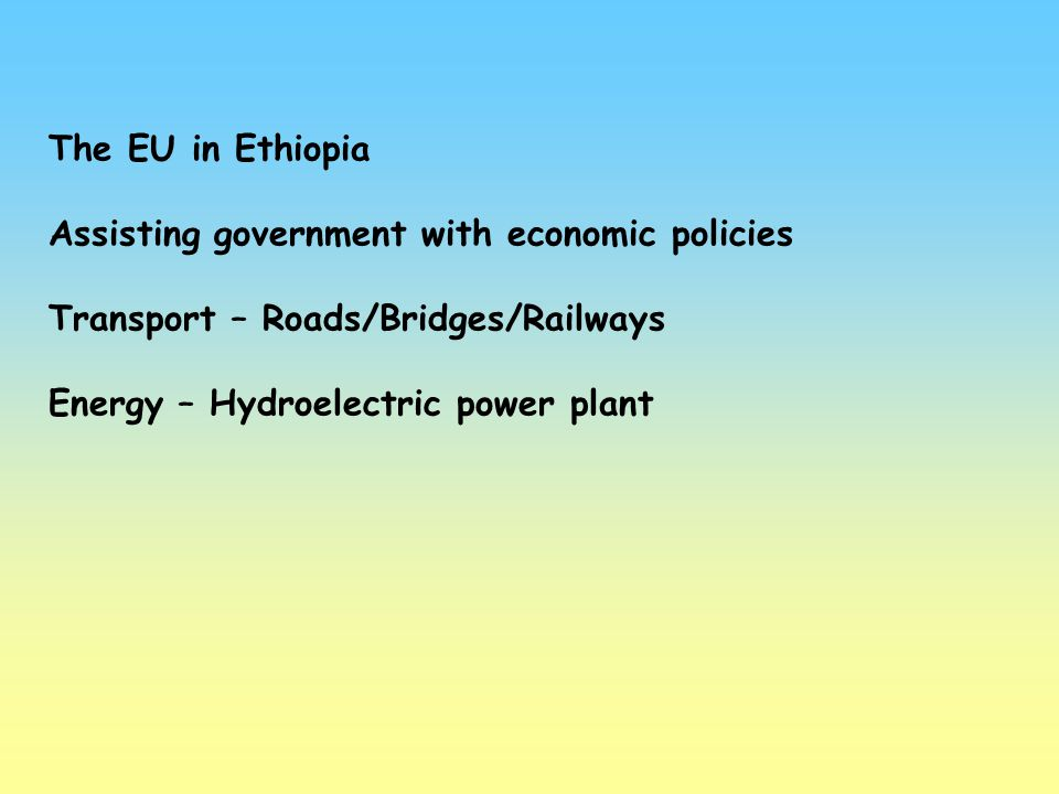 The EU in Ethiopia Assisting government with economic policies. Transport – Roads/Bridges/Railways.
