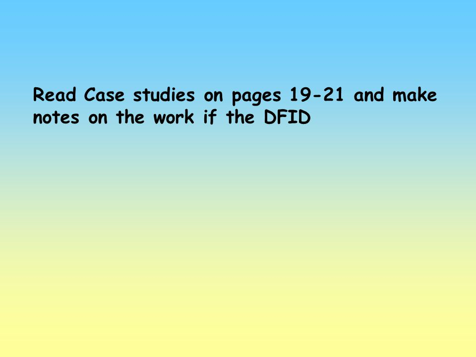 Read Case studies on pages 19-21 and make notes on the work if the DFID