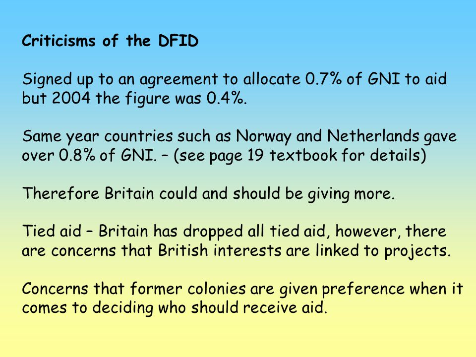 Criticisms of the DFID Signed up to an agreement to allocate 0.7% of GNI to aid but 2004 the figure was 0.4%.