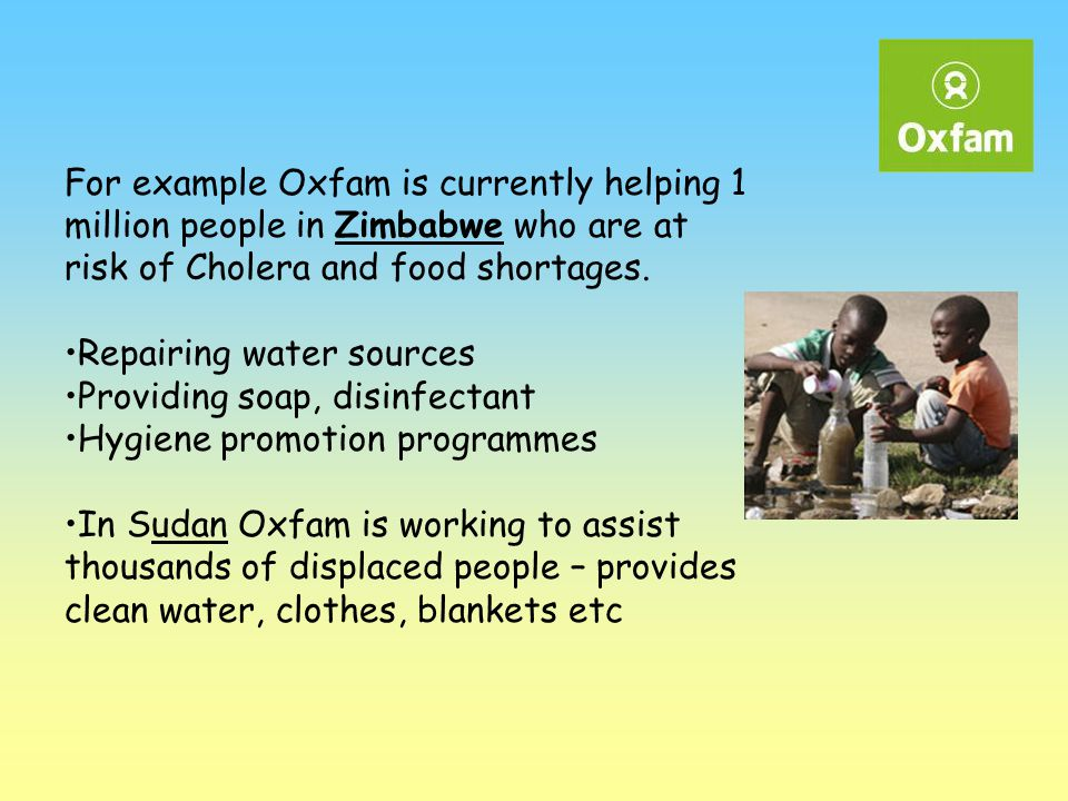 For example Oxfam is currently helping 1 million people in Zimbabwe who are at risk of Cholera and food shortages.