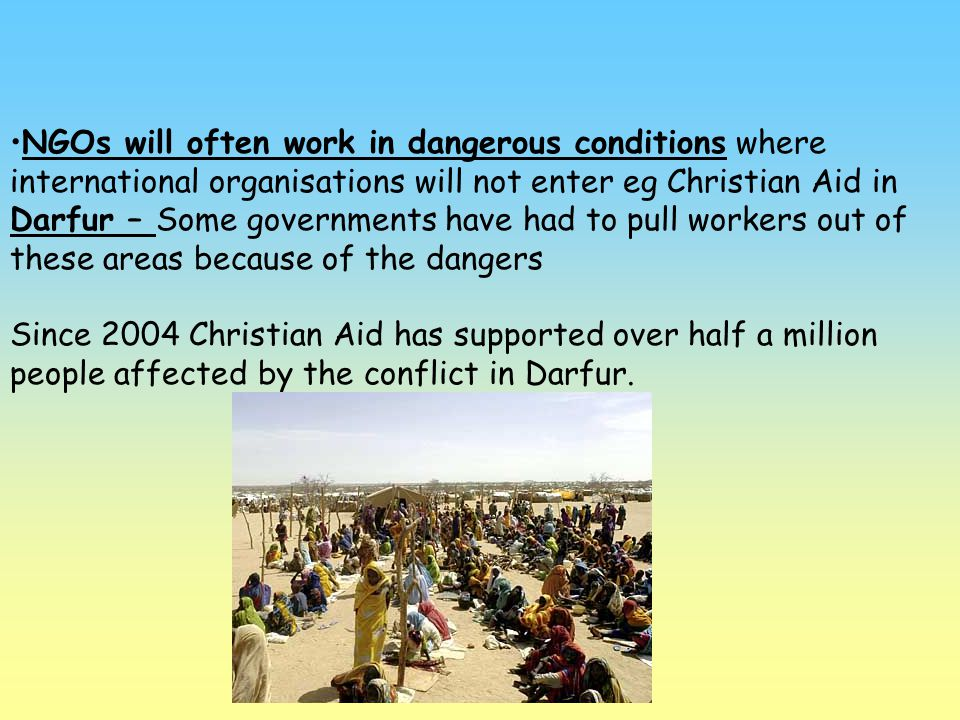 NGOs will often work in dangerous conditions where international organisations will not enter eg Christian Aid in Darfur – Some governments have had to pull workers out of these areas because of the dangers