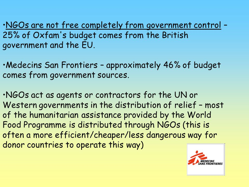 NGOs are not free completely from government control – 25% of Oxfam s budget comes from the British government and the EU.