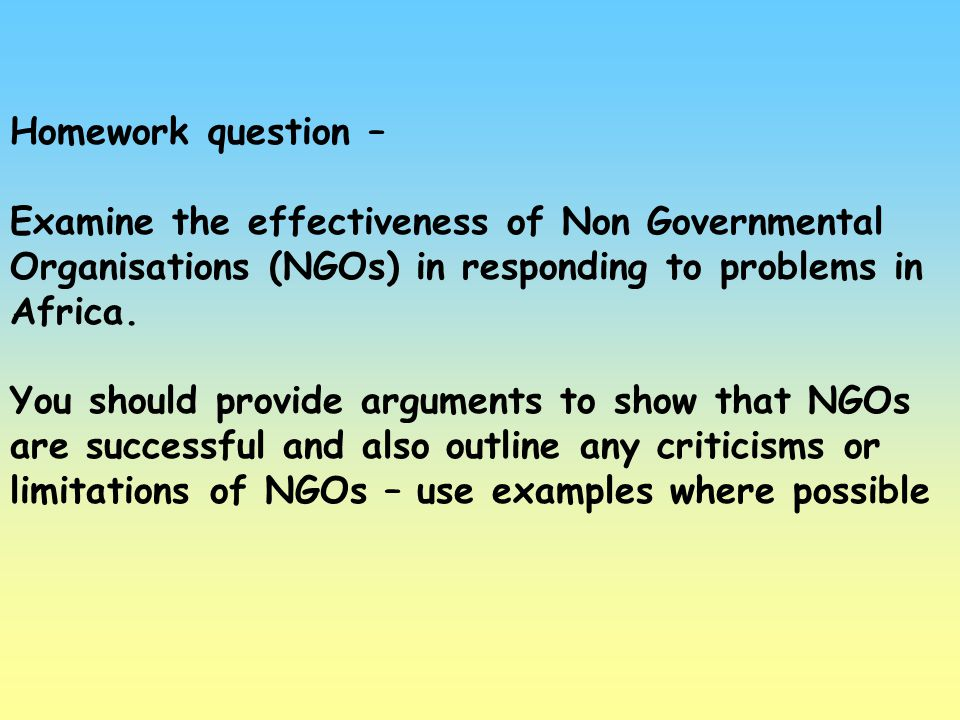 Homework question – Examine the effectiveness of Non Governmental Organisations (NGOs) in responding to problems in Africa.