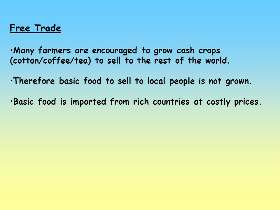 Free Trade Many farmers are encouraged to grow cash crops (cotton/coffee/tea) to sell to the rest of the world.