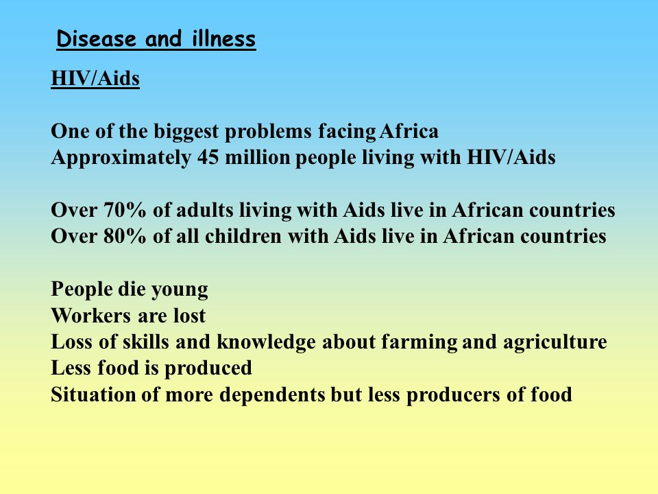 Disease and illness HIV/Aids. One of the biggest problems facing Africa. Approximately 45 million people living with HIV/Aids.