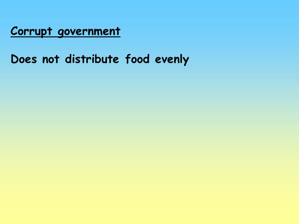 Corrupt government Does not distribute food evenly