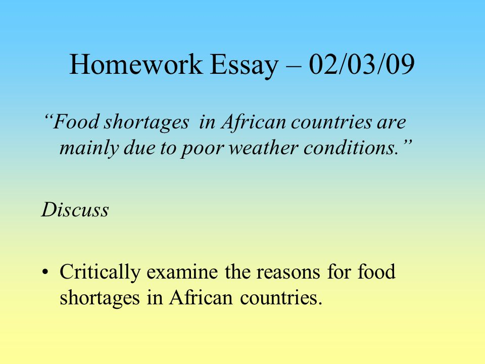 Homework Essay – 02/03/09 Food shortages in African countries are mainly due to poor weather conditions.