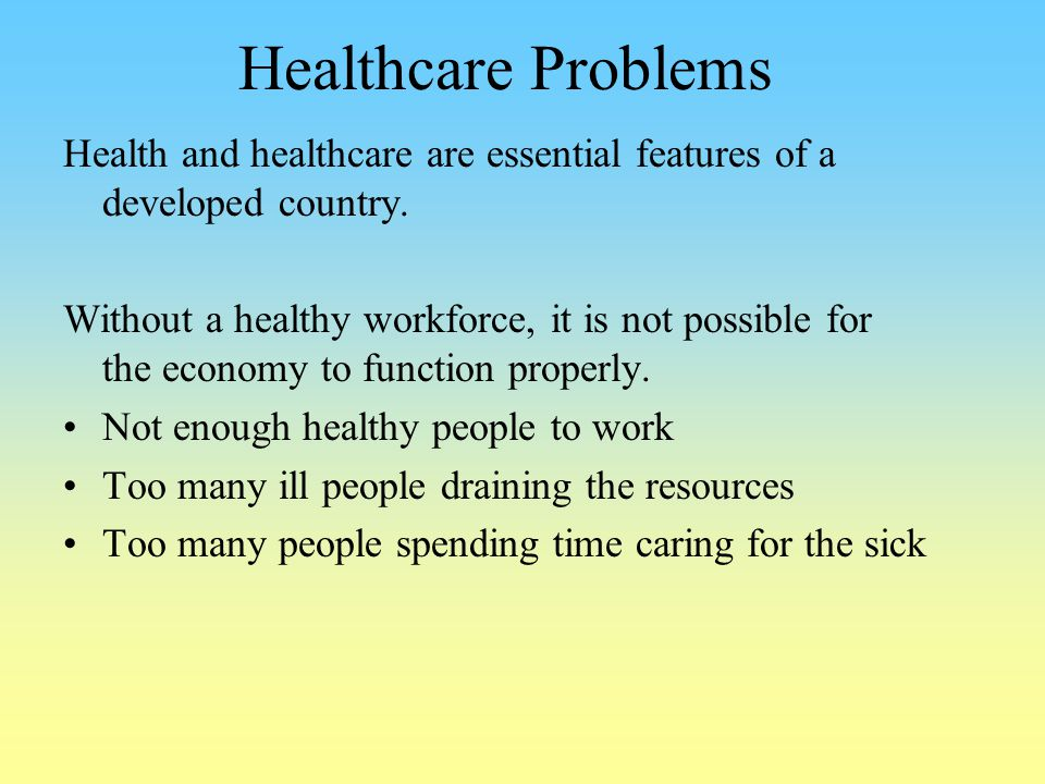 Healthcare Problems Health and healthcare are essential features of a developed country.