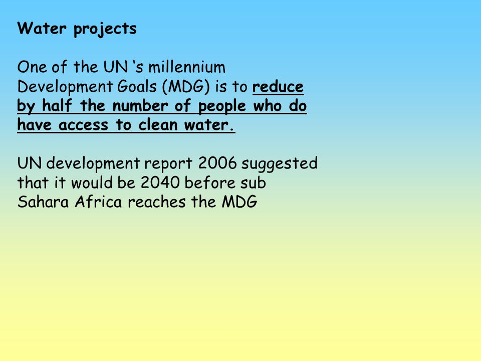 Water projects One of the UN 's millennium Development Goals (MDG) is to reduce by half the number of people who do have access to clean water.