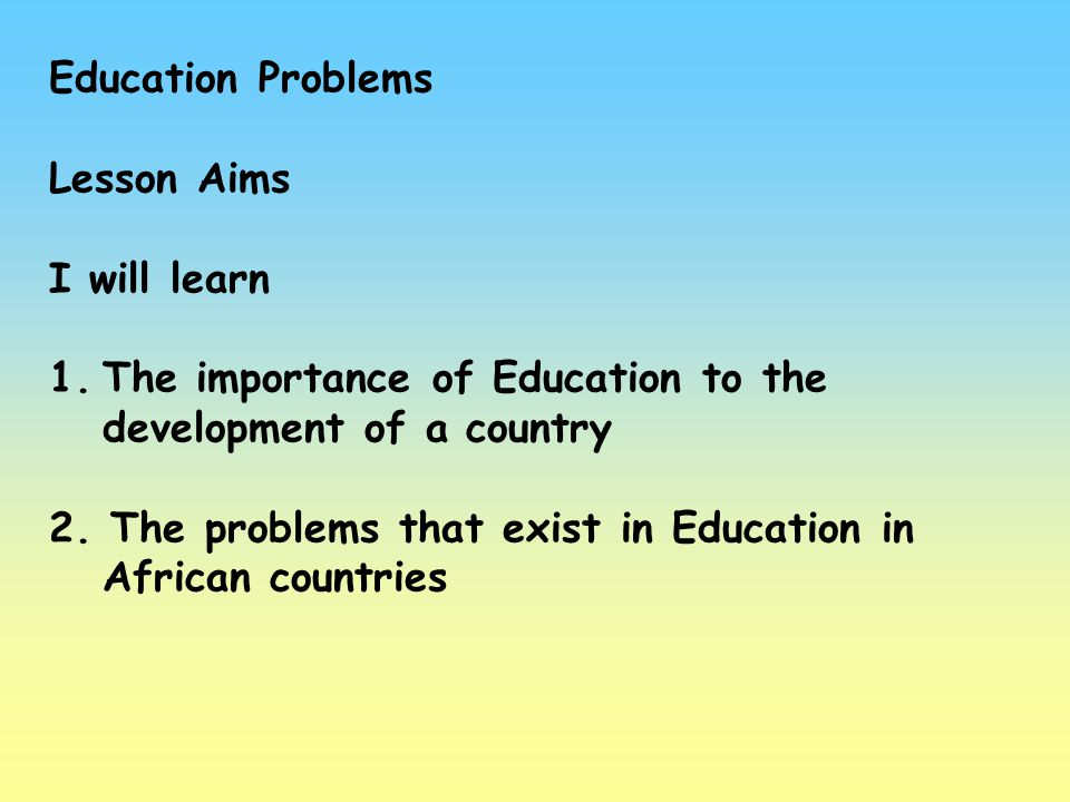 Education Problems Lesson Aims. I will learn. The importance of Education to the development of a country.