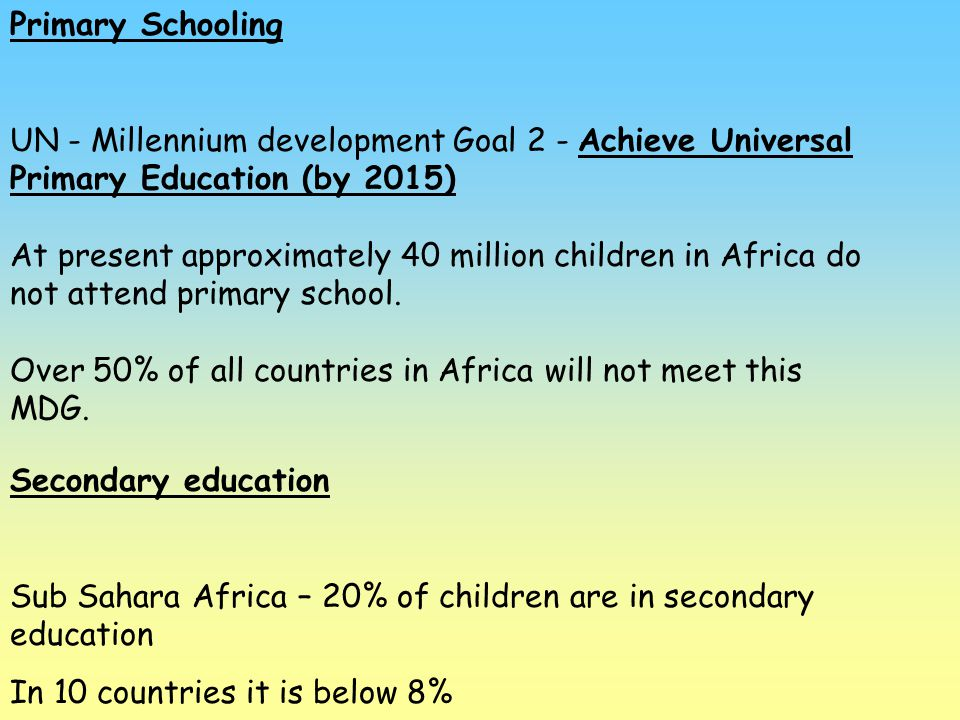 Primary Schooling UN - Millennium development Goal 2 - Achieve Universal Primary Education (by 2015)