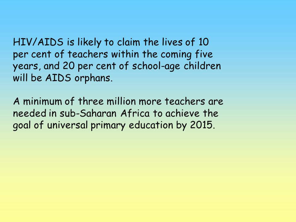 HIV/AIDS is likely to claim the lives of 10 per cent of teachers within the coming five years, and 20 per cent of school-age children will be AIDS orphans.