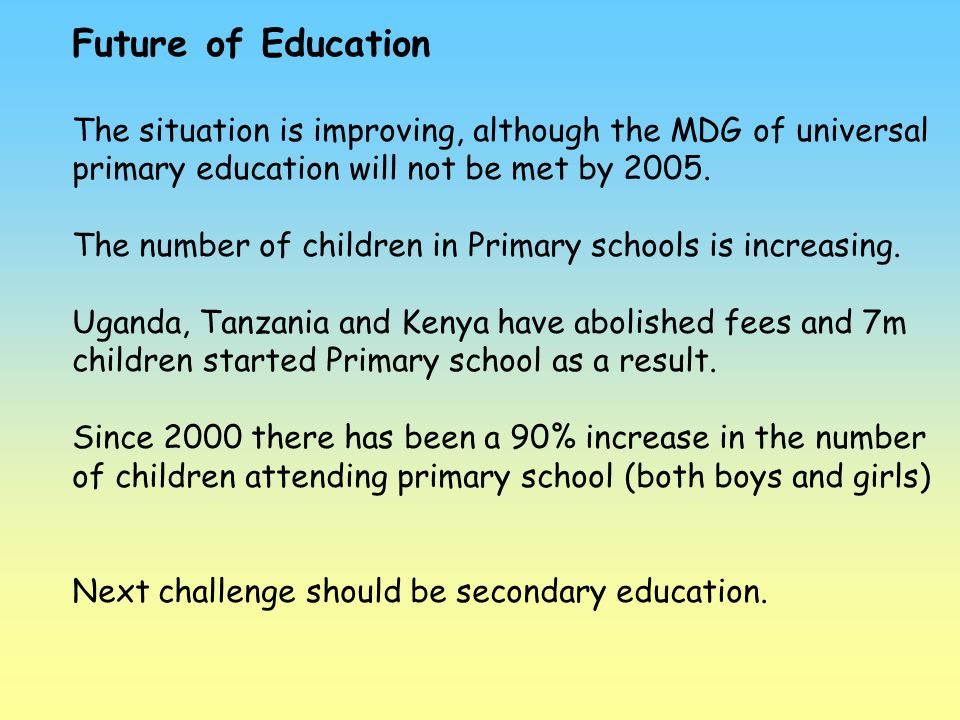 Future of Education The situation is improving, although the MDG of universal primary education will not be met by 2005.