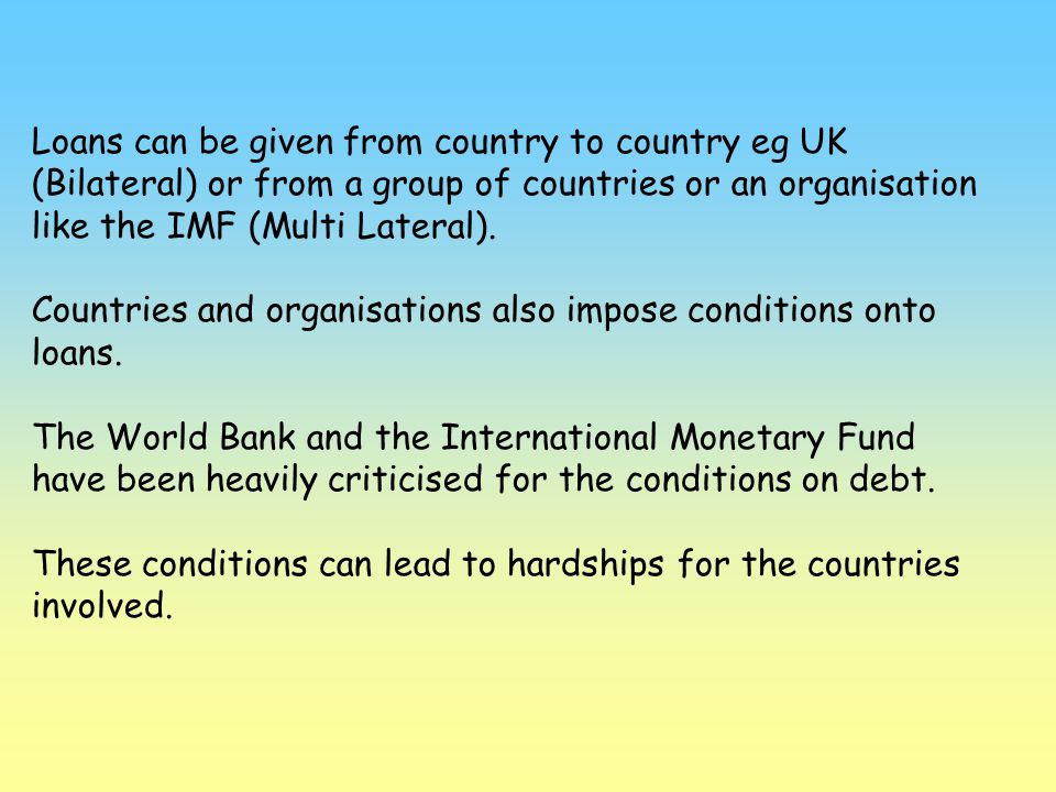 Loans can be given from country to country eg UK (Bilateral) or from a group of countries or an organisation like the IMF (Multi Lateral).