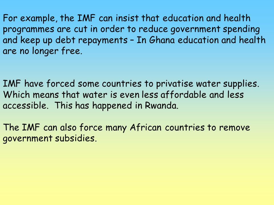 For example, the IMF can insist that education and health programmes are cut in order to reduce government spending and keep up debt repayments – In Ghana education and health are no longer free.