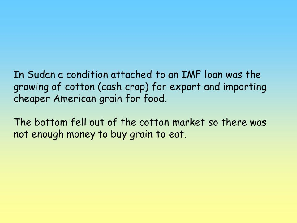 In Sudan a condition attached to an IMF loan was the growing of cotton (cash crop) for export and importing cheaper American grain for food.