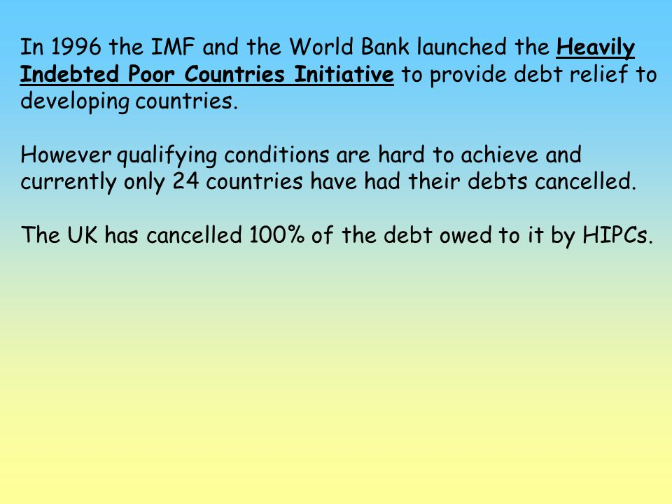 In 1996 the IMF and the World Bank launched the Heavily Indebted Poor Countries Initiative to provide debt relief to developing countries.