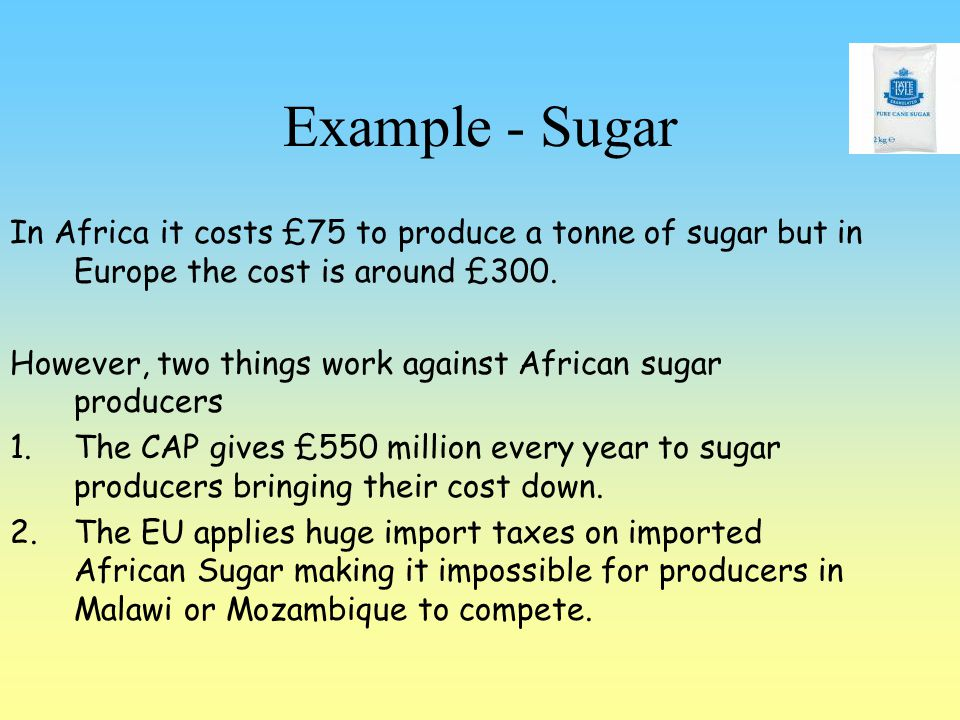 Example - Sugar In Africa it costs £75 to produce a tonne of sugar but in Europe the cost is around £300.