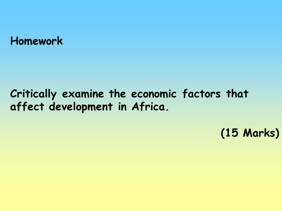 Homework Critically examine the economic factors that affect development in Africa. (15 Marks)