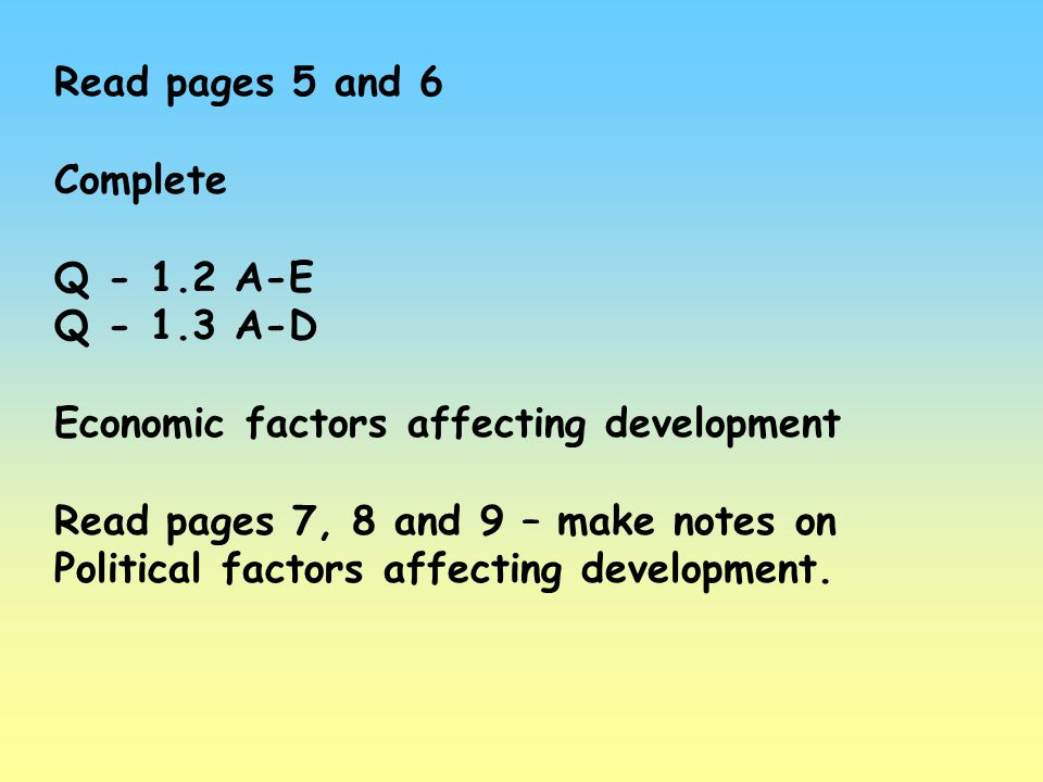 Read pages 5 and 6 Complete. Q - 1.2 A-E. Q - 1.3 A-D. Economic factors affecting development.