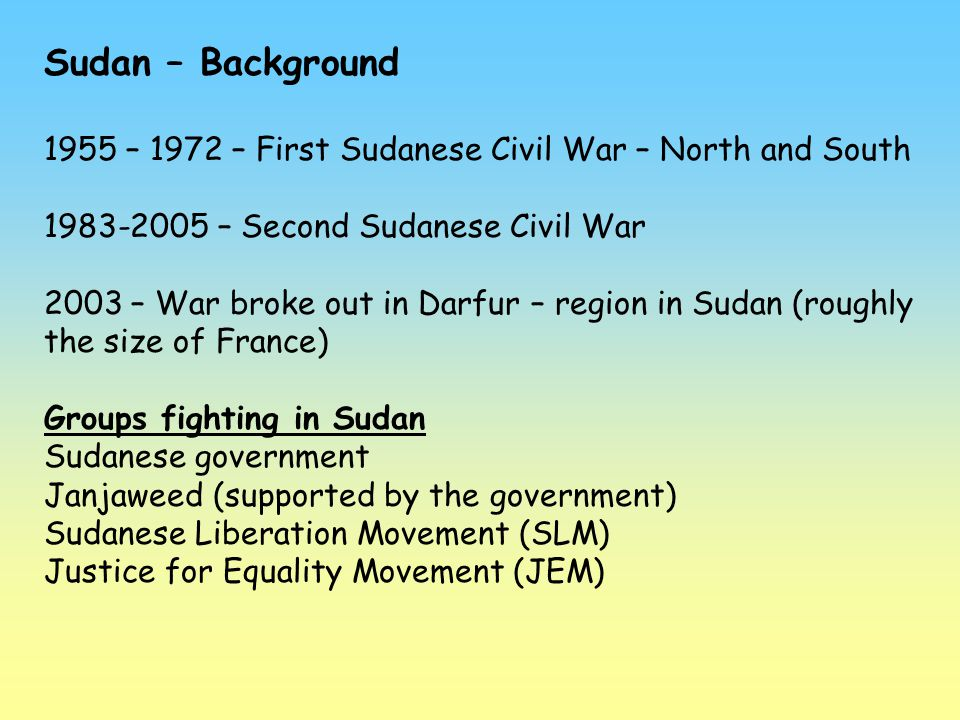 Sudan – Background 1955 – 1972 – First Sudanese Civil War – North and South. 1983-2005 – Second Sudanese Civil War.