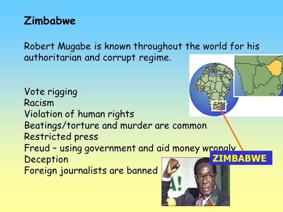 Zimbabwe Robert Mugabe is known throughout the world for his authoritarian and corrupt regime. Vote rigging.