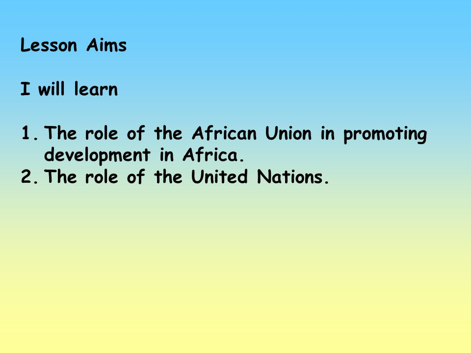 Lesson Aims I will learn. The role of the African Union in promoting development in Africa.