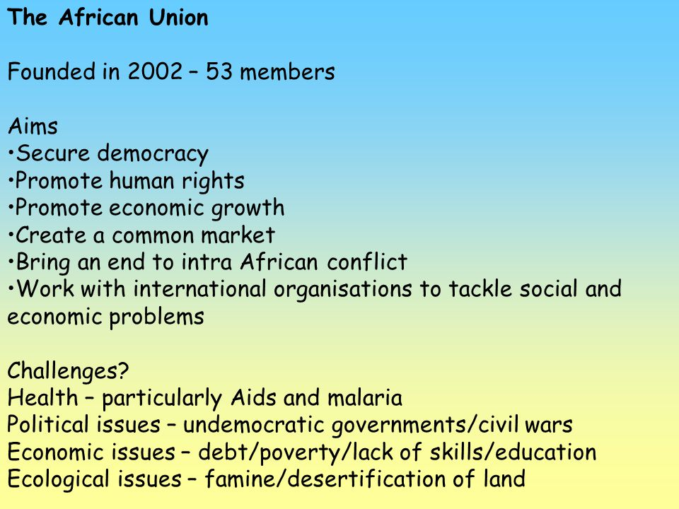 The African Union Founded in 2002 – 53 members. Aims. Secure democracy. Promote human rights. Promote economic growth.