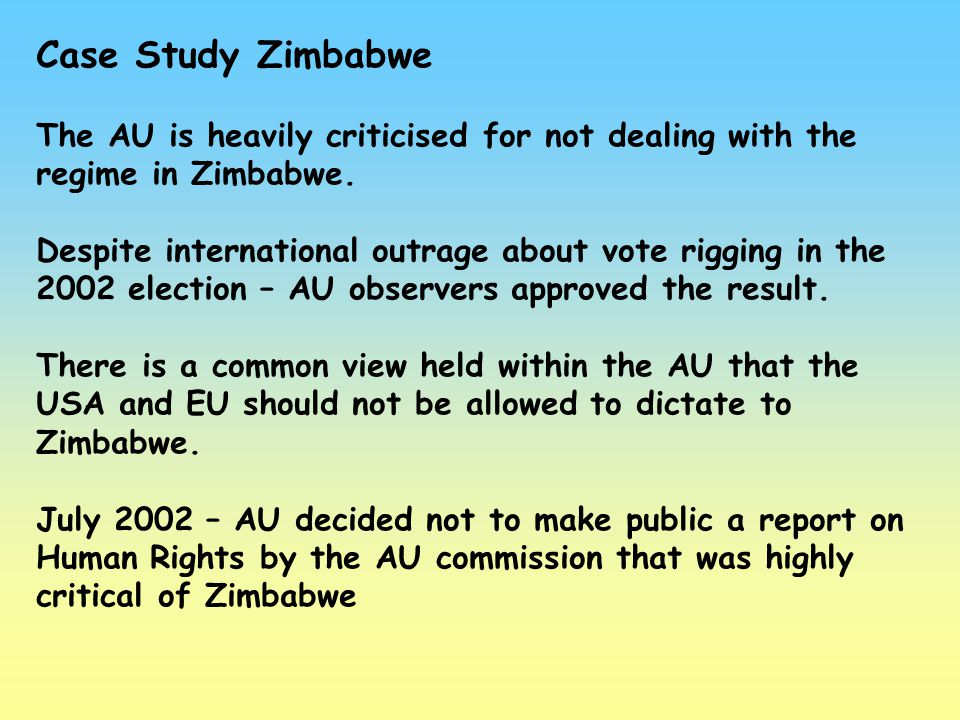 Case Study Zimbabwe The AU is heavily criticised for not dealing with the regime in Zimbabwe.
