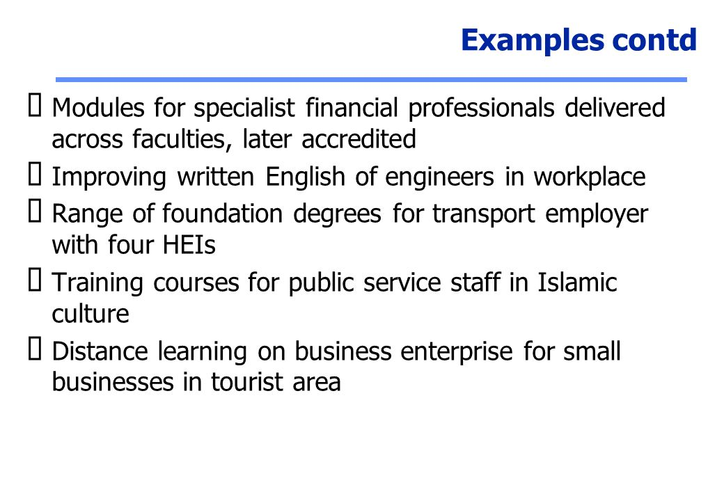 Examples contd Modules for specialist financial professionals delivered across faculties, later accredited.
