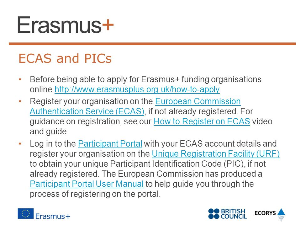 ECAS and PICs Before being able to apply for Erasmus+ funding organisations online http://www.erasmusplus.org.uk/how-to-apply.