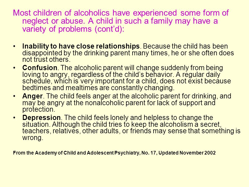 Most children of alcoholics have experienced some form of neglect or abuse. A child in such a family may have a variety of problems (cont'd):