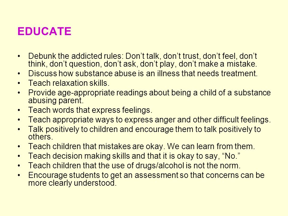 EDUCATEDebunk the addicted rules: Don't talk, don't trust, don't feel, don't think, don't question, don't ask, don't play, don't make a mistake.