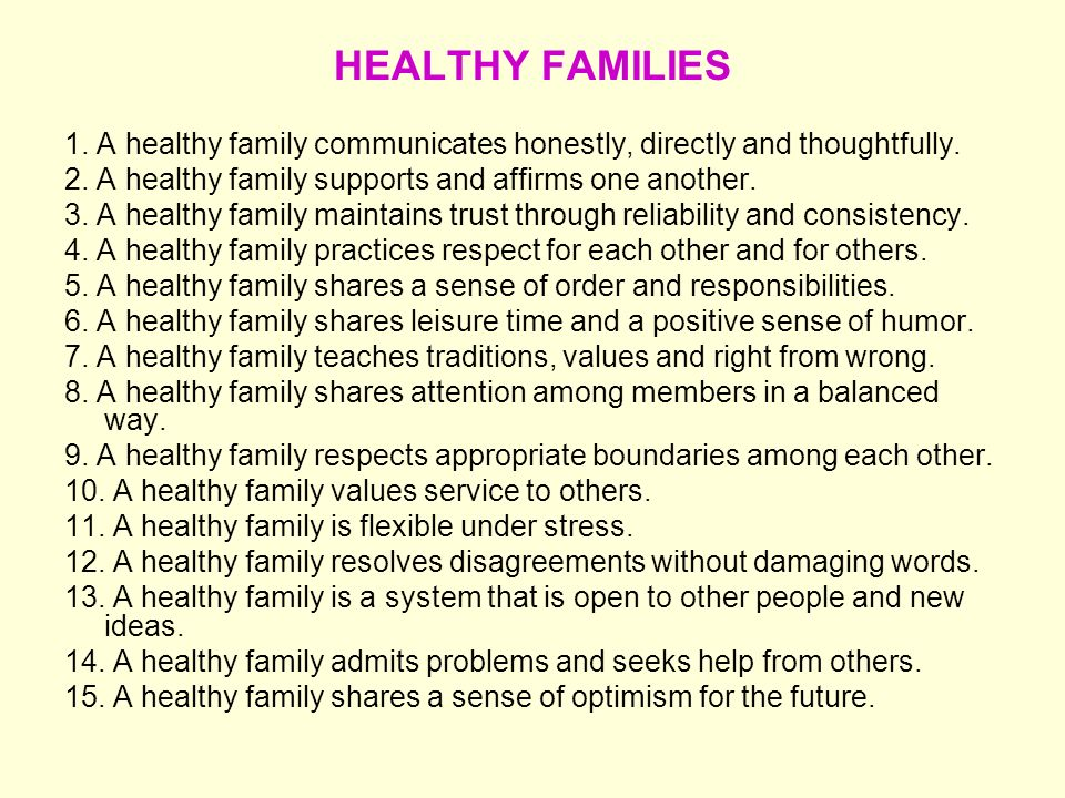HEALTHY FAMILIES 1. A healthy family communicates honestly, directly and thoughtfully. 2. A healthy family supports and affirms one another.