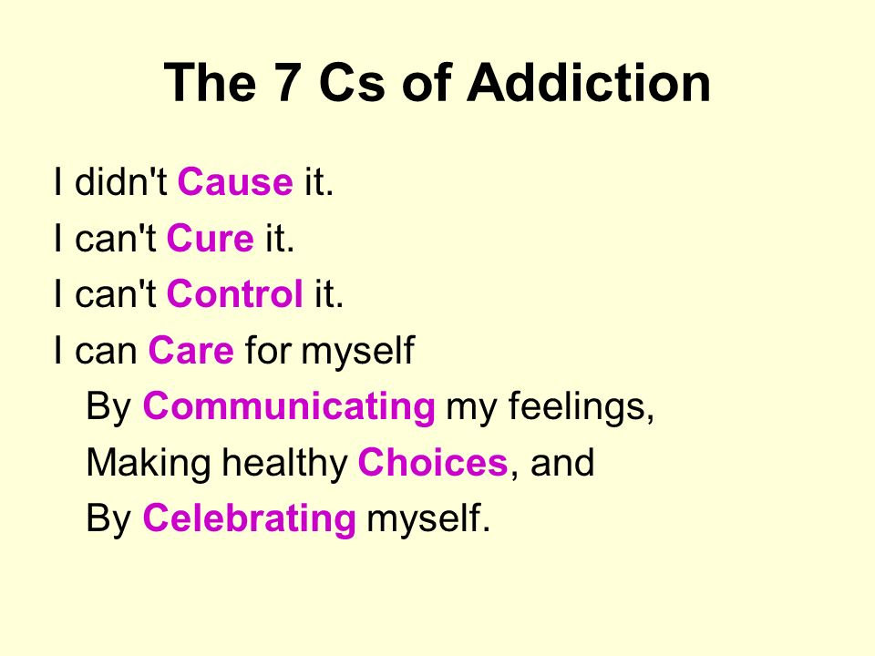 The 7 Cs of Addiction I didn t Cause it. I can t Cure it.