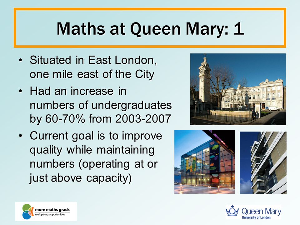 Maths at Queen Mary: 1 Situated in East London, one mile east of the City. Had an increase in numbers of undergraduates by 60-70% from 2003-2007.
