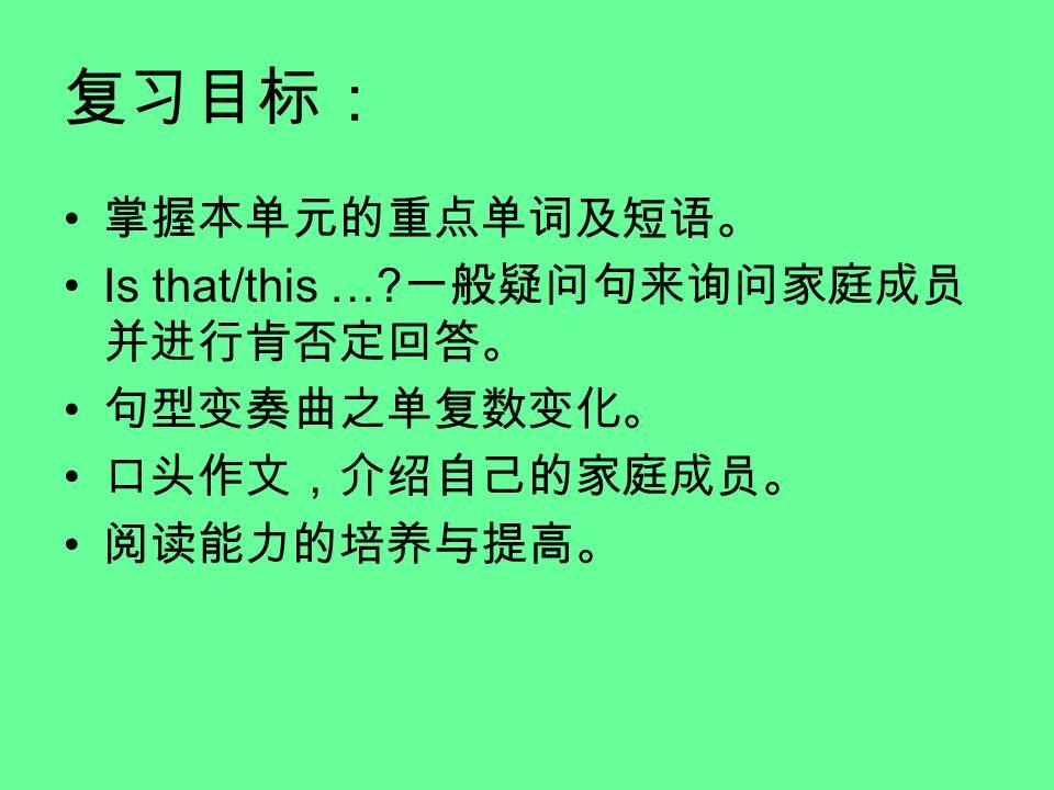 复习目标: 掌握本单元的重点单词及短语。 Is that/this … 一般疑问句来询问家庭成员并进行肯否定回答。 句型变奏曲之单复数变化。