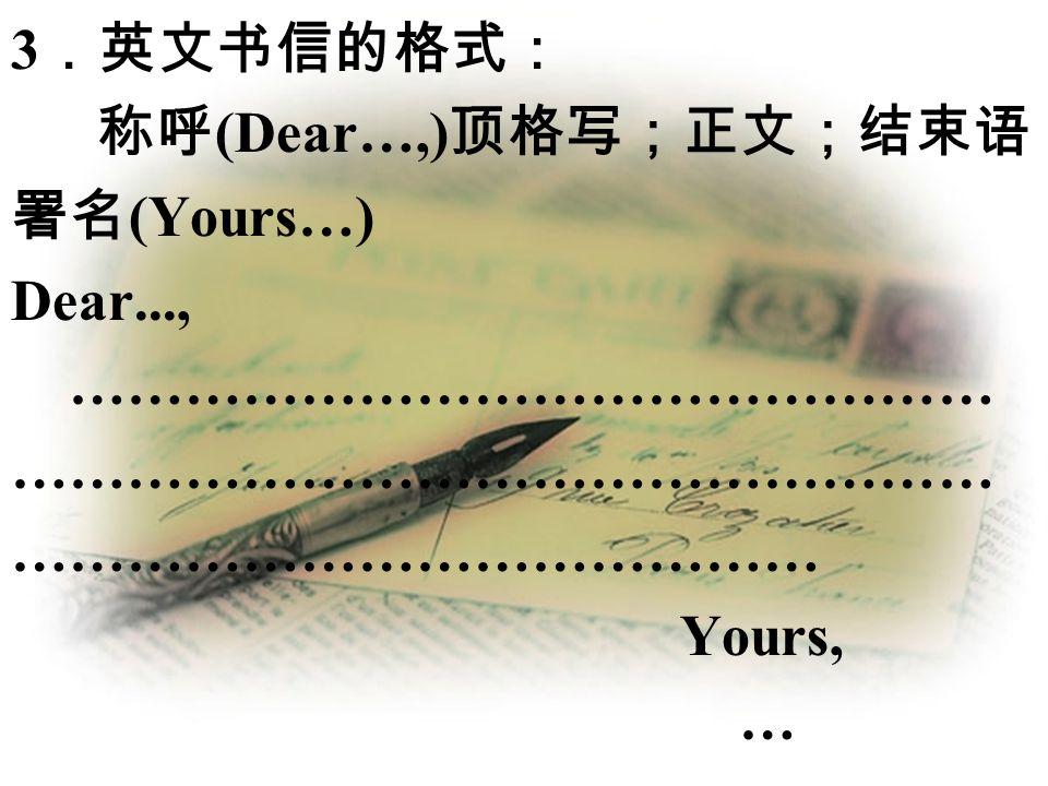3.英文书信的格式: 称呼(Dear…,)顶格写;正文;结束语;署名(Yours…) Dear..., ……………………………………………………………………………………………………………………………