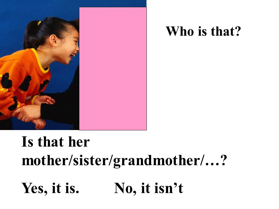 Is that her mother/sister/grandmother/… Yes, it is. No, it isn't.
