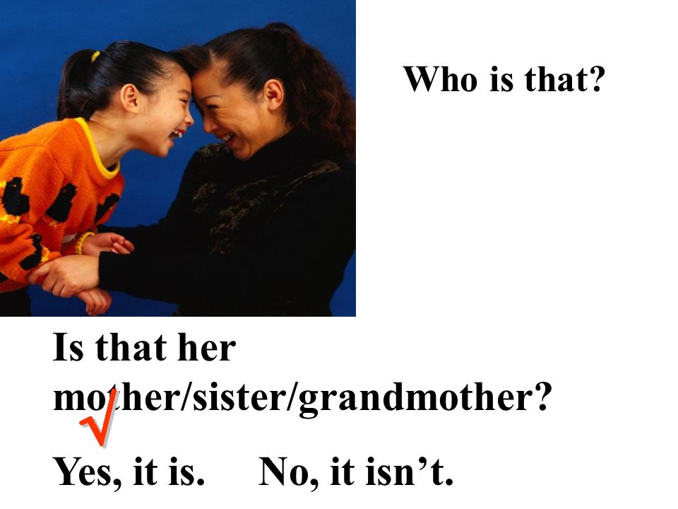 Is that her mother/sister/grandmother Yes, it is. No, it isn't.