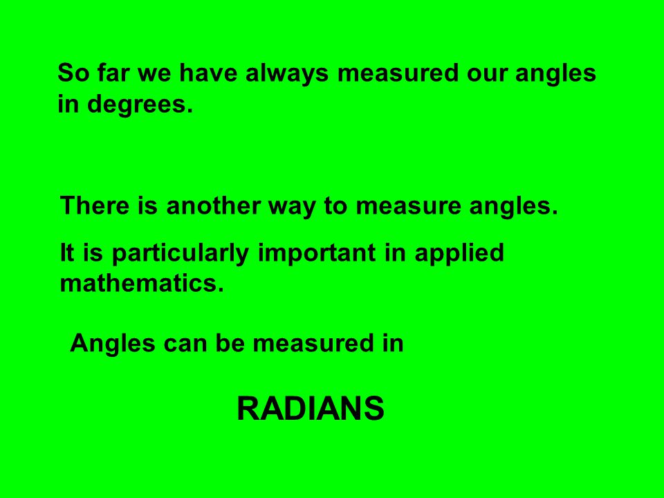 RADIANS So far we have always measured our angles in degrees.